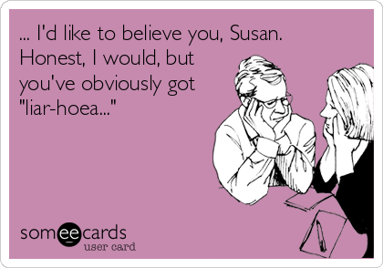 """... I'd like to believe you, Susan. Honest, I would, but you've obviously got """"liar-hoea..."""""""