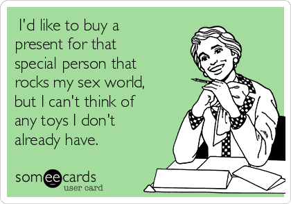 I'd like to buy a present for that special person that rocks my sex world, but I can't think of any toys I don't already have.