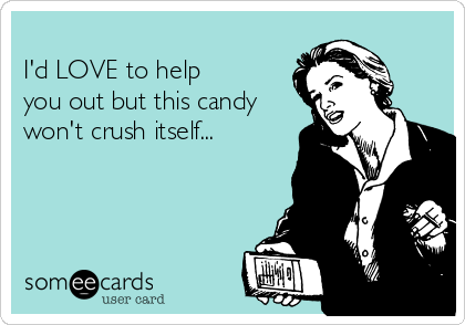 I'd LOVE to help  you out but this candy won't crush itself...