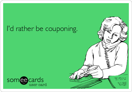I'd rather be couponing.