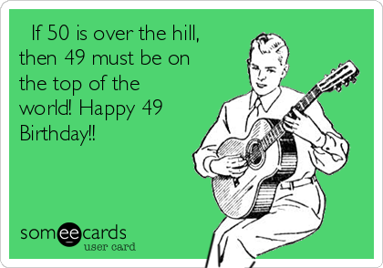 If 50 is over the hill, then 49 must be on the top of the world! Happy 49 Birthday!!