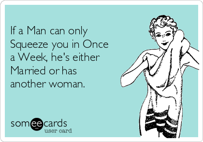 If a Man can only Squeeze you in Once a Week, he's either Married or has another woman.