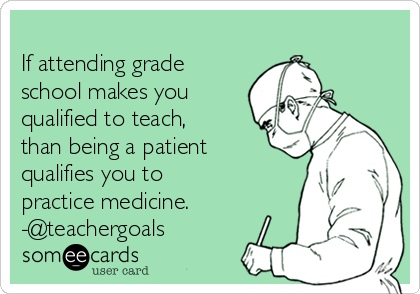 If attending grade school makes you qualified to teach, than being a patient qualifies you to practice medicine. -@teachergoals