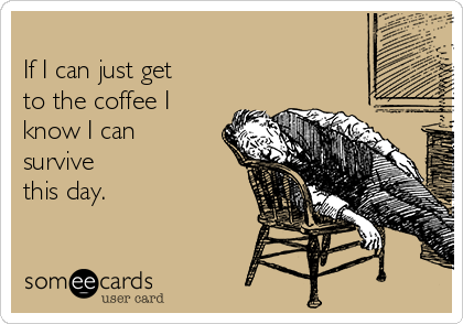 If I can just get  to the coffee I know I can survive this day.