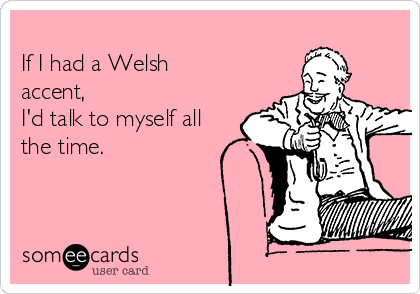 If I had a Welsh accent, I'd talk to myself all the time.