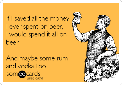 If I saved all the money I ever spent on beer,    I would spend it all on beer  And maybe some rum and vodka too