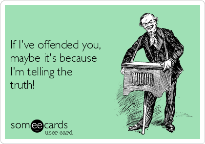 If I've offended you, maybe it's because I'm telling the truth!