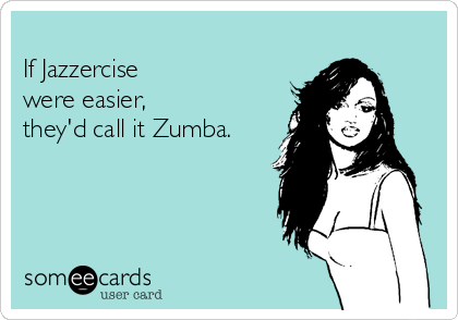 If Jazzercise  were easier,  they'd call it Zumba.