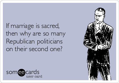 If marriage is sacred, then why are so many Republican politicians on their second one?
