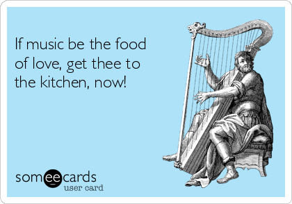 If music be the food of love, get thee to the kitchen, now!