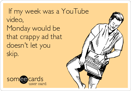 If my week was a YouTube video,  Monday would be that crappy ad that doesn't let you skip.