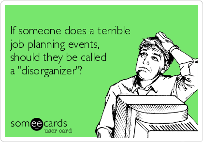 "If someone does a terrible job planning events,  should they be called a ""disorganizer""?"