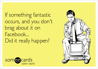 If something fantastic occurs, and you don't brag about it on Facebook... Did it really happen?