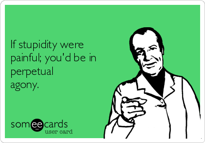 If stupidity were painful; you'd be in perpetual agony.