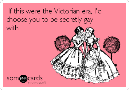If this were the Victorian era, I'd choose you to be secretly gay with
