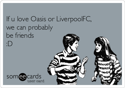 If u love Oasis or LiverpoolFC, we can probably be friends :D