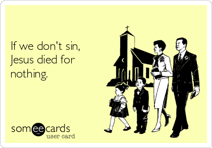 If we don't sin, Jesus died for nothing.