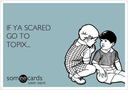 IF YA SCARED  GO TO TOPIX...