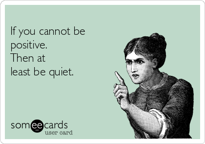 If You Cannot Be Positive. Then At Least Be Quiet.