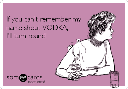 If you can't remember my name shout VODKA, I'll turn round!