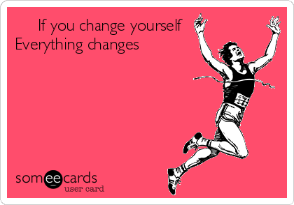 If you change yourself Everything changes
