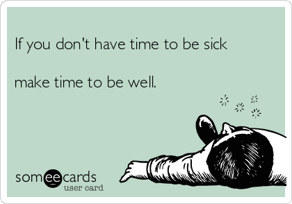 If you don't have time to be sick  make time to be well.