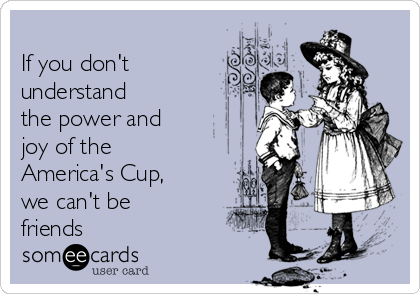 If you don't understand  the power and  joy of the America's Cup,  we can't be friends