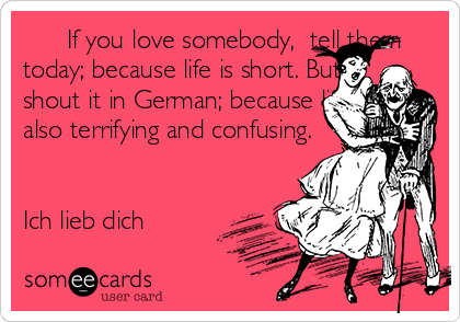 If you love somebody,  tell them  today; because life is short. But  shout it in German; because life is also terrifying and confusing.   Ich lieb dich