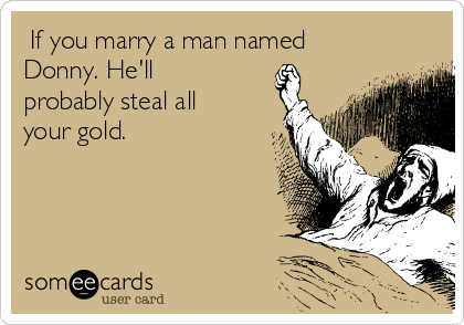 If you marry a man named Donny. He'll probably steal all your gold.