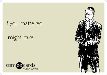 If you mattered...  I might care.