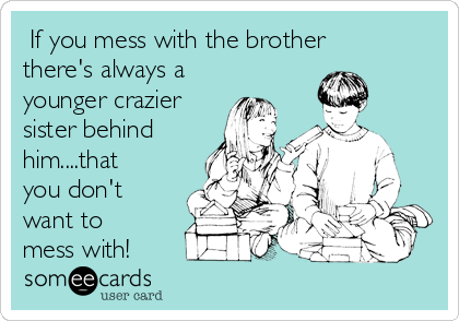 If you mess with the brother there's always a younger crazier sister behind him....that you don't want to mess with!