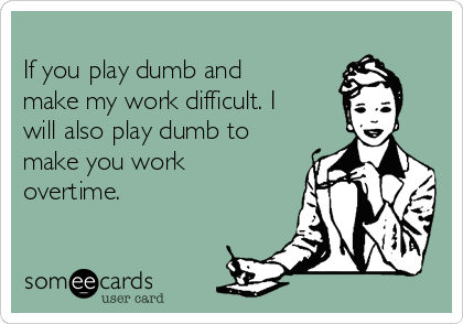If you play dumb and make my work difficult. I will also play dumb to make you work overtime.