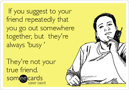 If you suggest to your friend repeatedly that you go out somewhere together, but  they're always 'busy '   They're not your true friend.