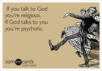 If you talk to God  you're religious. If God talks to you you're psychotic.