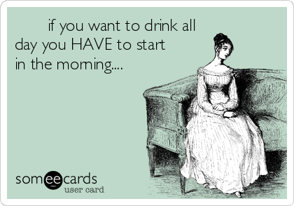 if you want to drink all day you HAVE to start in the morning....
