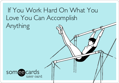 If You Work Hard On What You Love You Can Accomplish Anything