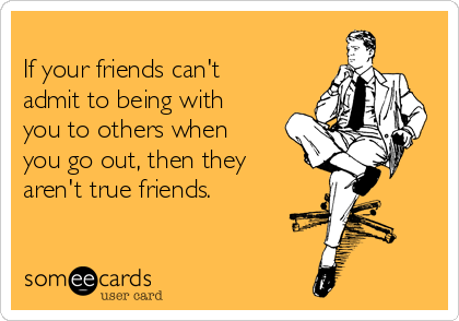 If your friends can't admit to being with you to others when you go out, then they aren't true friends.