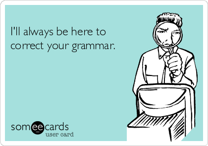 I'll always be here to correct your grammar.
