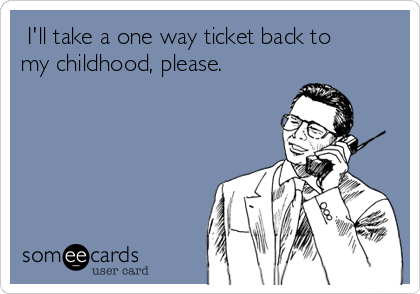 I'll take a one way ticket back to my childhood, please.