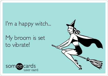 I'm a happy witch...  My broom is set to vibrate!