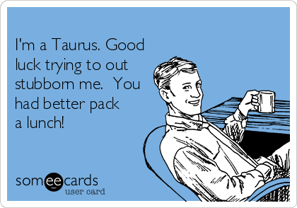 I'm a Taurus. Good luck trying to out stubborn me.  You had better pack a lunch!