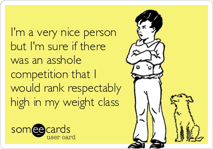 I'm a very nice person but I'm sure if there was an asshole competition that I would rank respectably high in my weight class