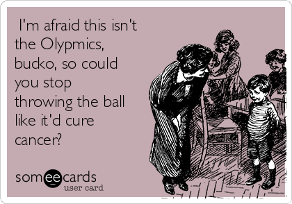 I'm afraid this isn't the Olypmics, bucko, so could you stop throwing the ball like it'd cure cancer?