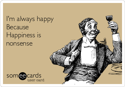 I'm always happy Because Happiness is nonsense