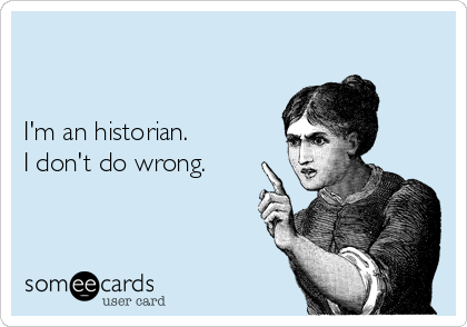 I'm an historian. I don't do wrong.