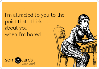 I'm attracted to you to the point that I think about you  when I'm bored.