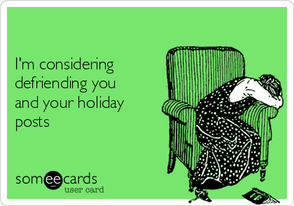 I'm considering defriending you and your holiday posts