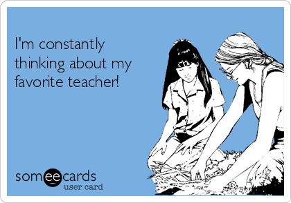 I'm constantly thinking about my  favorite teacher!