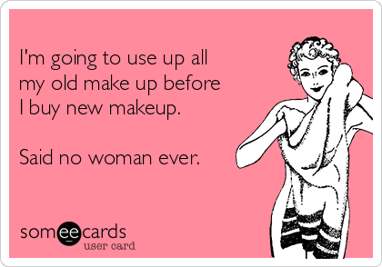 I'm going to use up all my old make up before I buy new makeup.  Said no woman ever.