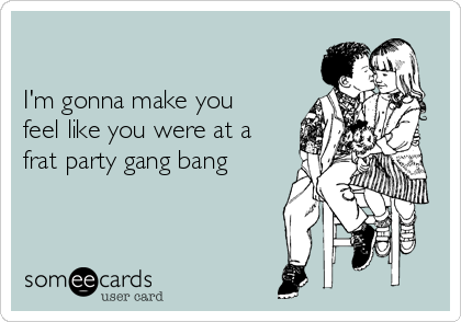 I'm gonna make you feel like you were at a frat party gang bang